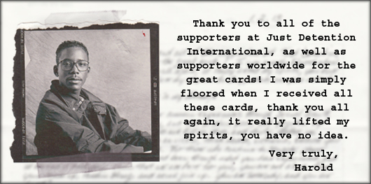 'Thank you to all of the supporters at Just Detention International, as well as supporters worldwide for the great cards! I was simply floored when I received all those cards, thank you all again, it really lifted my spirits, you have no idea. Very truly, Harold