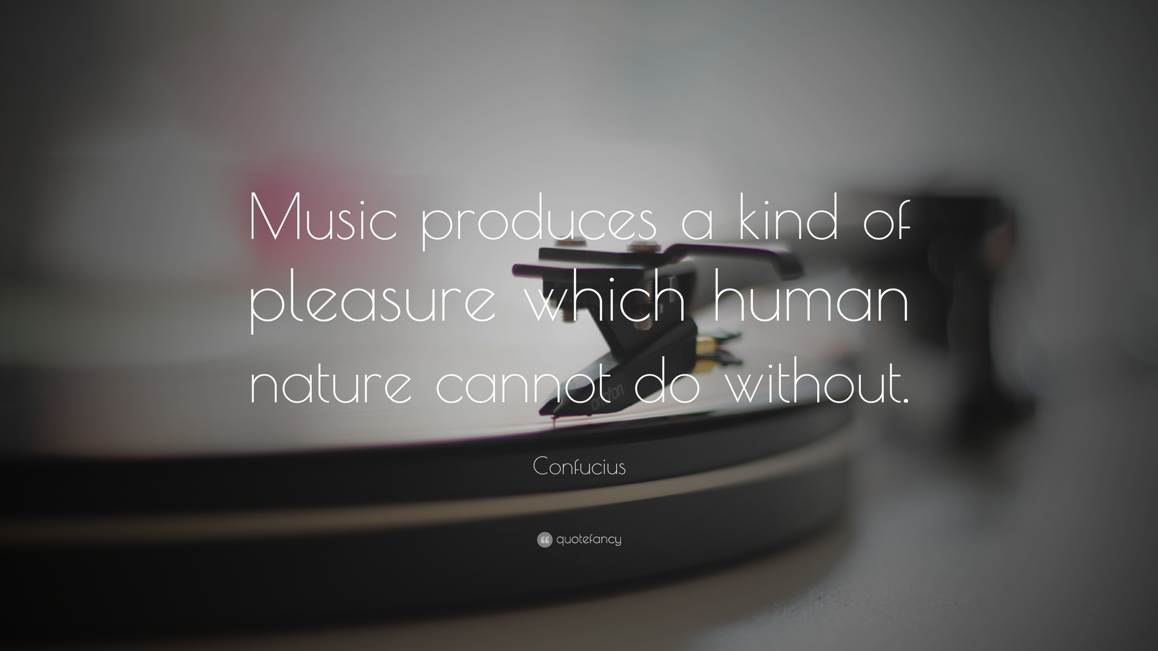 """Music provides a kind of pleasure which human nature cannot do without."" -- Confucius"
