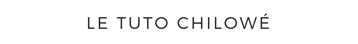 LE TUTO CHILOWE