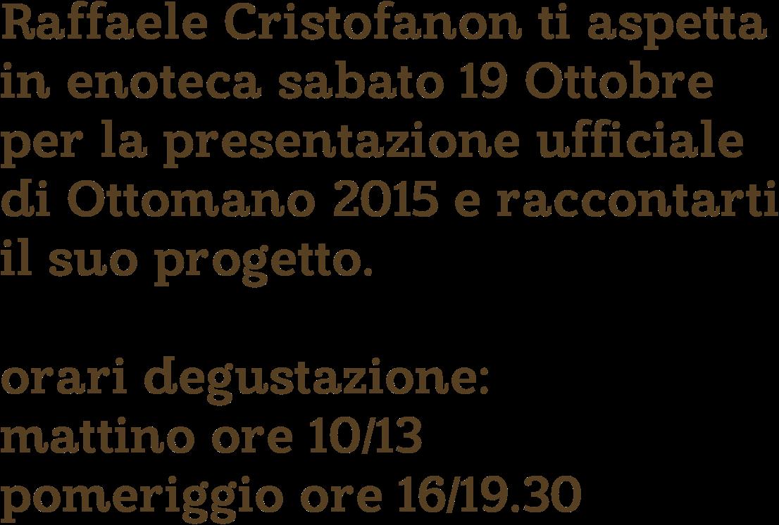 Raffaele Cristofanon ti aspetta in enoteca sabato 19 Ottobre per la presentazione ufficiale di Ottomano 2015 e raccontarti il suo progetto.    orari degustazione: mattino ore 10/13 pomeriggio ore 16/19.30