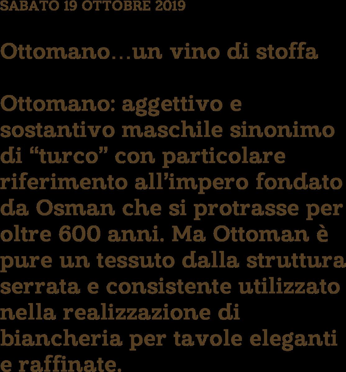 """Ottomano…un vino di stoffa Ottomano: aggettivo e sostantivo maschile sinonimo di """"turco"""" con particolare riferimento all'impero fondato da Osman che si protrasse per oltre 600 anni. Ma Ottoman è pure un tessuto dalla struttura serrata e consistente utilizzato nella realizzazione di biancheria per tavole eleganti e raffinate."""