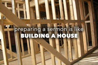 Preparing a Sermon is Like Building a House
