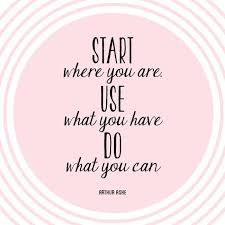 Inspirational quote: start where you are, use what you have, do what you can