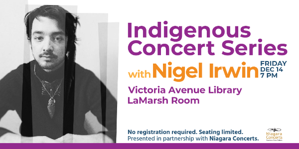 Indigenous Concert Series with Nigel Irwin. Friday Dec 14, 7pm. Victoria Ave Library. No registration required/seating is limited. Presented in partnership with Niagara Concerts.
