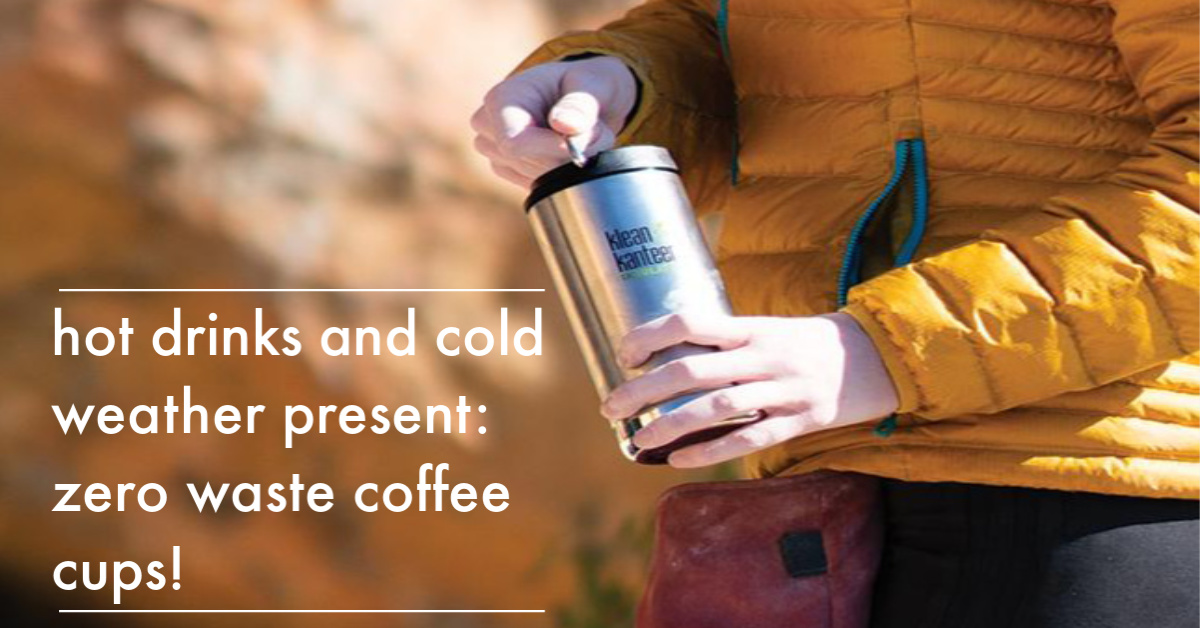 Hot Drinks and Cold Weather Present: Zero Waste Coffee Cups!