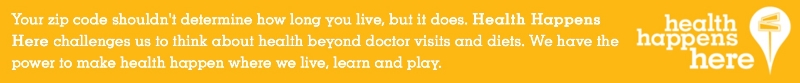 Your zip code shouldn't determine how long youlive, but it does. Health Happens Here challenges us to think about health beyond doctor visits and diets.  We have the power to make health happen where we live, learn, and play.