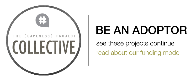 the [sameness] collective - be an adoptor and see these projects continue. read more about our new funding model here.