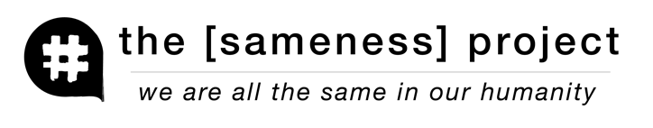 the [sameness] project - we are all the same in our humanity.