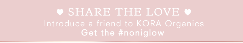 SHARE the LOVE - Introduce a friend to KORA Organics TODAY