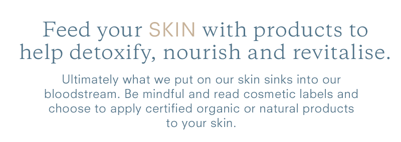 Feed your SKIN with products to help detoxify, nourish and revitalise.