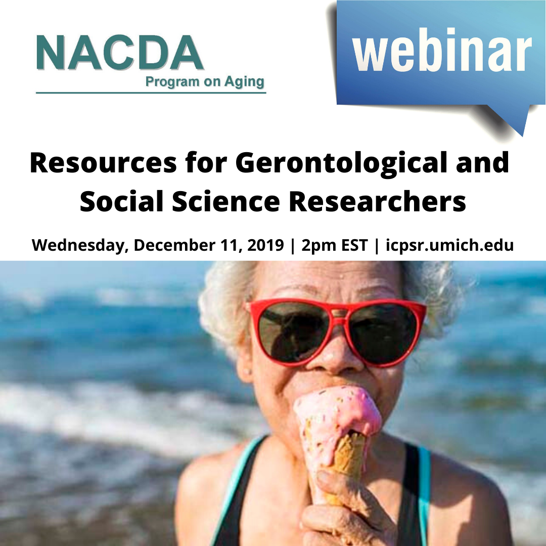 NACDA Program on Aging Webinar, Resources for Gerontoligical and Social Sciene Researchers, Wednesday, December 11, 2019, 2 pm EST, icpsr.umich.edu