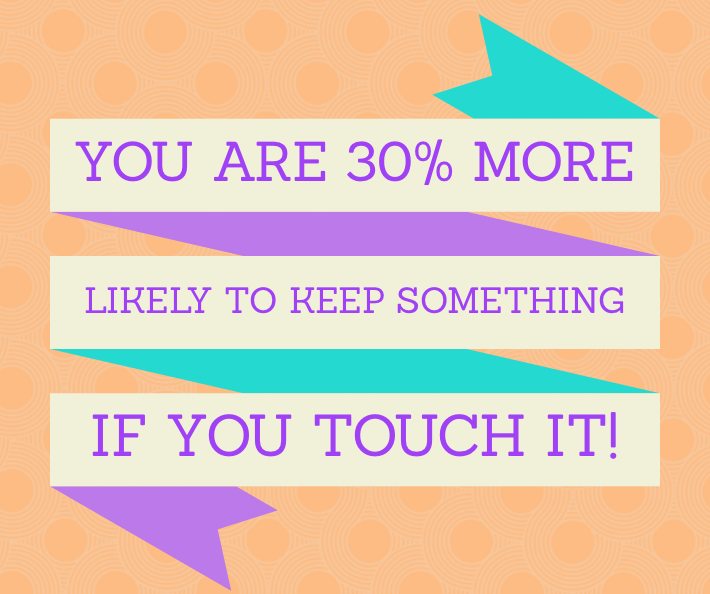 STATISTIC: You are 30% more likely to keep something IF YOU TOUCH IT!