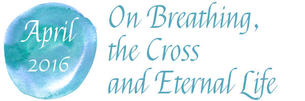 On Breathing, the Cross and Eternal Life (April 2016)