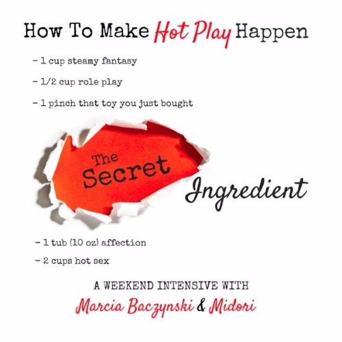 Midori and Marcia's Secret Ingredient Flyer. How to Make Hot Play Happen - 1 cup steamy fantasy - half cup role play - 1 pinch that tou you just bought - secret ingredient - 1 tub affection - 2 cups hot sex. A weekend Inentwive with Marcia Baczynski & Midori
