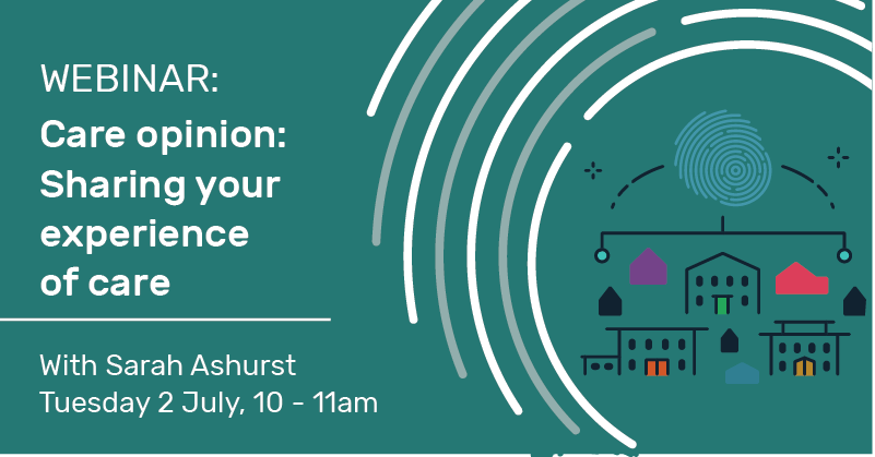 Webinar: Care opinion, sharing your experience of care with Sarah Ashurst, Tuesday 2 July, 10-11am