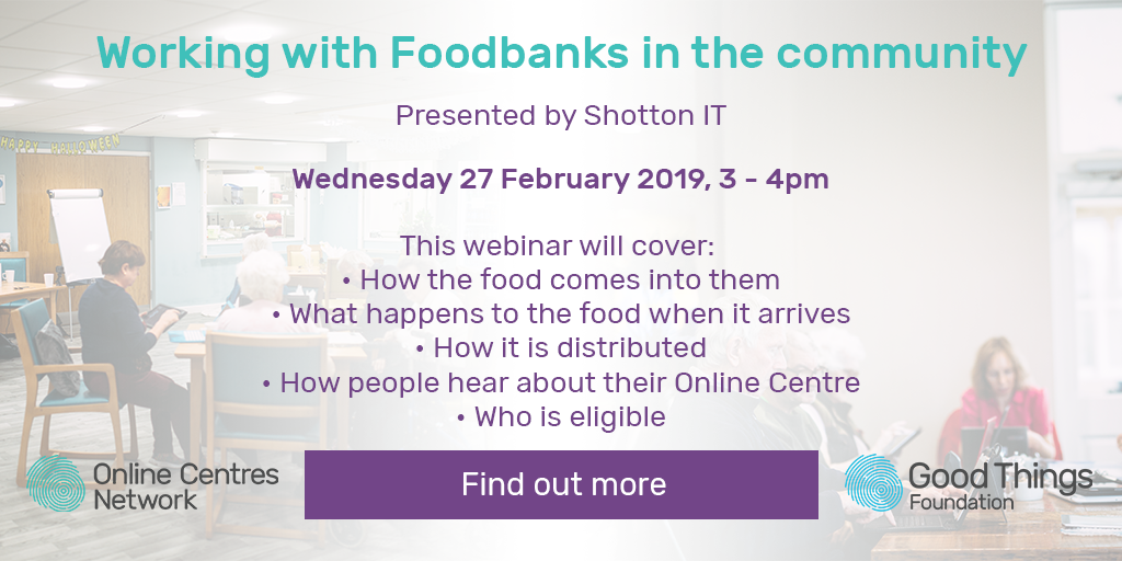 Working with foodbanks in the community. Presented by Shotton IT. Wednesday 27 February 2019, 3 - 4pm. This webinar will cover: how the food comes into them, what happens to the food when it arrives, how it is distributed, how people hear about their online centre, who is eligible. Find out more