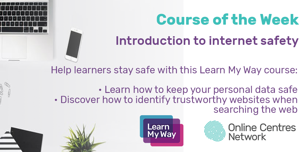 Course of the week. Introduction to internet safety. Help learners stay safe with this Learn My Way course: learn how keep your personal data safe, discover how to identify trustworthy websites when searching the web.
