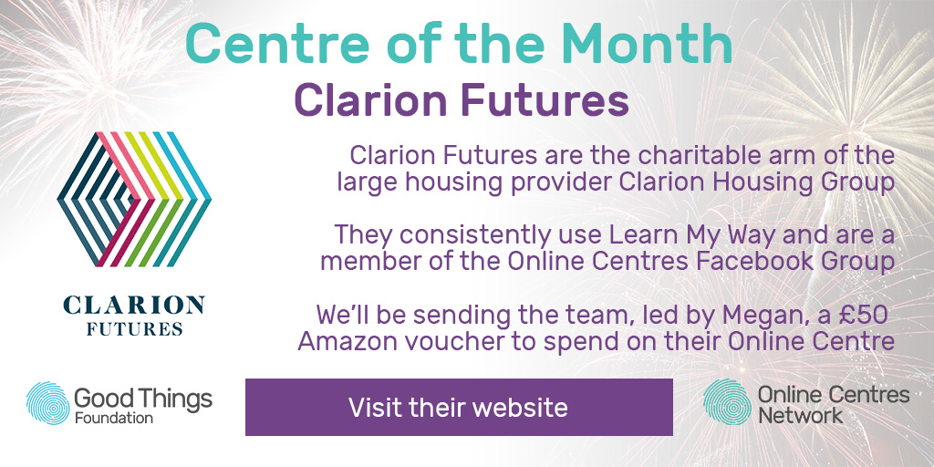Centre of the Month. Clarion Futures. Clarion Futures are the charitable arm of the large housing provider Clarion Housing Group. They consistently use Learn My Way and are a member of the Online Centres Facebook Group. We'll be sending the team, led by Megan, a £50 Amazon voucher to spend on their Online Centre. Visit their website.