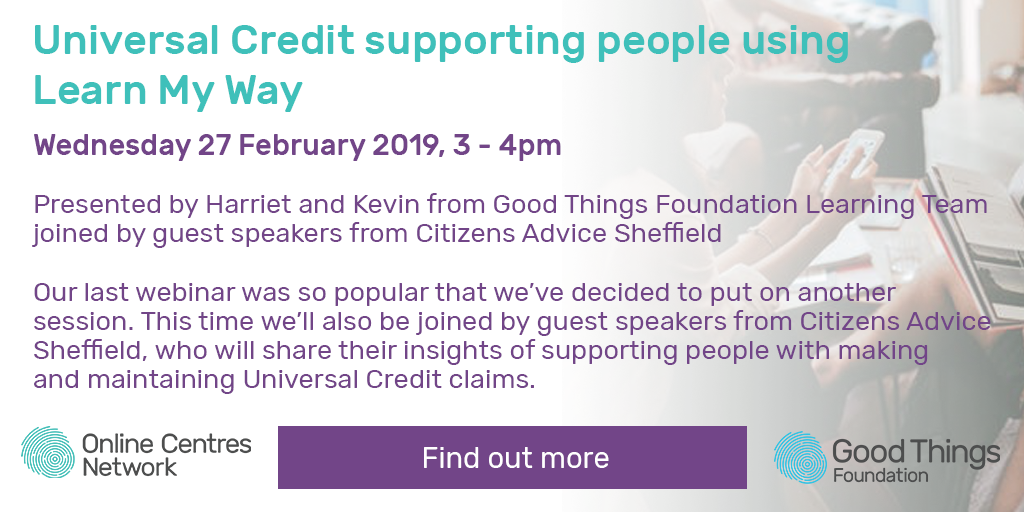 Universal Credit supporting people using learn my way. Wednesday 27 February 2019, 3 - 4pm. Wednesday 27 February 2019, 3 - 4pm. Presented by Harriet and Kevin from Good Things Foundation Learning Team joined by guest speakers from Citizens Advice Sheffield. Our last webinar was so popular that we've decided to put on another session. This time we'll also be joined by guest speakers from Citizens Advice Sheffield, who will share their insights of supporting people with making and maintaining Universal Credit claims. Find out more.