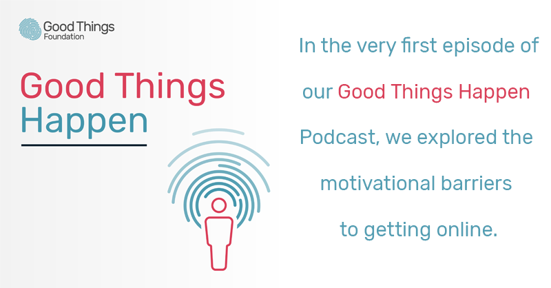 Good Things Happen podcast - In the very first episode of our Good Things Happen podcast, we explored the motivational barriers to getting online.
