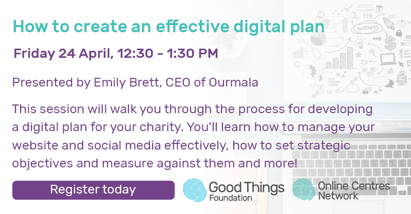How to create an effective digital plan. Friday 24 April, 12:30 - 1:30pm. Presented by Emily Brett, CEO of Ourmala. This session will walk you through the process for developing a digital plan for your charity. You'll learn how to manage your website and social media effectively, how to set strategic objectives and measure against them and more. Register today.