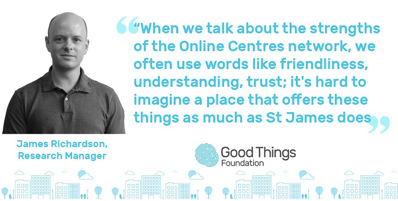 "James Richardson, Research Manager ""When we talk about the strengths of the Online Centres Network, we often use words like friendliness, understanding, trust; it's hard to imagine a place that offers these things as much as St James does."