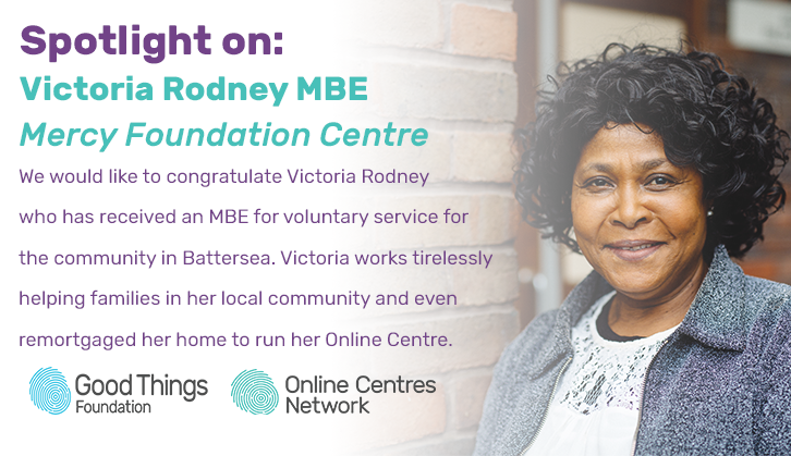 Spotlight on: Victoria Rodney MBE Mercy Foundation Centre. We would like to congratulate Victoria Rodney who has received an MBE for voluntary service for the community in Battersea. Victoria works tirelesly helping families in her local community and even remortgaged her home to run her online centre.