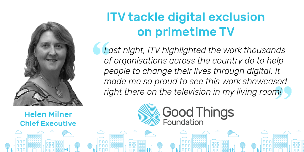 Helen Milner - ITV tackle digital exclusion on primetime tv. Last night, ITV highlighted the work thousands of organisations across the country do to help people to change their lives through digital. It made me so proud to see this work showcased right there on the television in my living room.