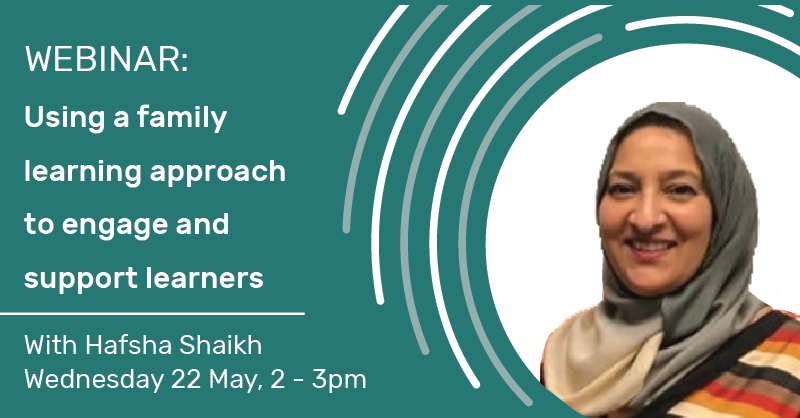 Webinar: Using a family learning approach to engage and support learners with Hafsha Shaikh, Wednesday 22 May, 2 - 3pm.
