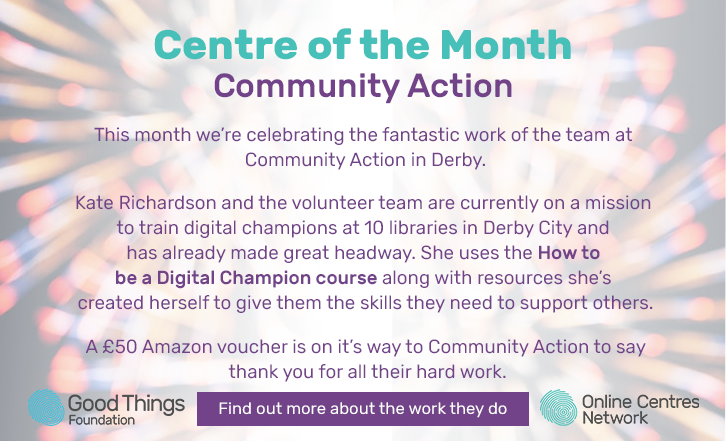 Centre of the month. Community action. This month we're celebrating the fantastic work of the team at Community Action in Derby. Kate Richardson and the volunteer team are currently on a mission to train digital champions at 10 libraries in Derby City and has already made great headway. She uses the how to be a digital champion course along with resources she's created herself to give them the skills they need to support others. A £50 Amazon voucher is on it's way to community action to say thank you for all their hard work. Find out more about the work they do.