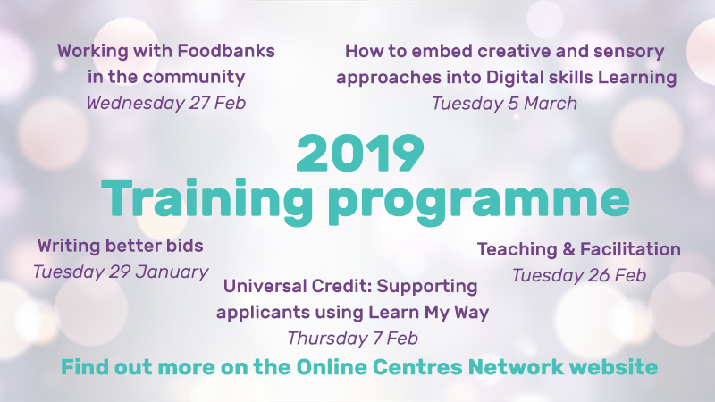 2019 Training programme - working with foodbanks in the community, how to embed creative and sensory approaches into digital skills learning, writing better bids, universal credit: supporting applicants using Learn My Way, teaching and facilitation. Find out more on the online centres network website.