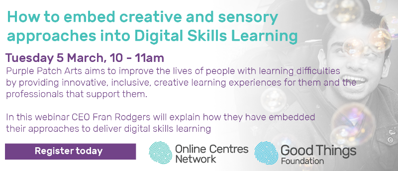 How to embed creative and sensory approaches into Digital Skills Learning. Tuesday 5 March, 10 - 11am. Purple Patch Arts aim to improve the lives of people with learning difficulties by providing innovative, inclusive, creative learning experiences for them and the professionals that support them. In this webinar CEO Fran Rodgers will explain how they have embedded their approaches to deliver digital skills learning. Register today. Online centres network and good things foundation logo