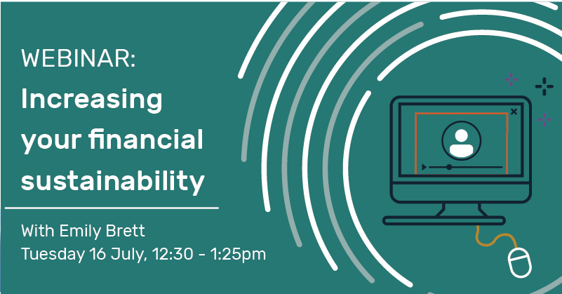 Webinar: Increasing your financial sustainability with Emily Brett Tuesday 16 July, 12:30 -1:25pm.