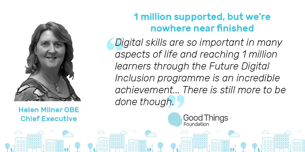 1 million support, but we're nowhere near finished. Digital skills are so important in many aspects of life and reaching 1 million learners through the Future Digital Inclusion programme is an incredible acheivement... There is still more to be done though. Helen Milner OB