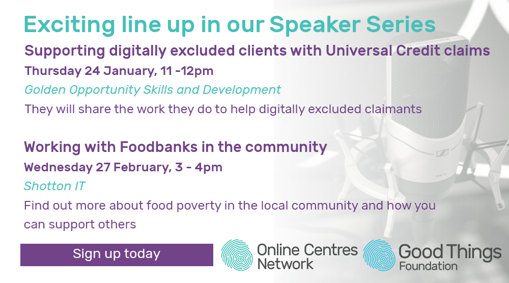 Exciting line up in our speaker series. Supporting digitally excluded clients with Universal Credit claims. Thursday 24 January, 11 - 12pm. Golden Opportunity Skills and Development. They will share the work they do to help digitally excluded claimants. Working with foodbanks in the community. Wednesday 27 February, 3 - 4pm, Shotton IT. Find out more about food poverty in the local community and how you can support others. Sign up today.