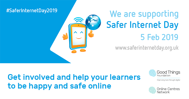 #SaferInternetDay2019. We are supporting Safer Internet Day, 5 Feb 2019. www.saferinternetday.org.uk. Get involved and help your learners to be happy and safe online. Good Things Foundation. Online Centres Network.