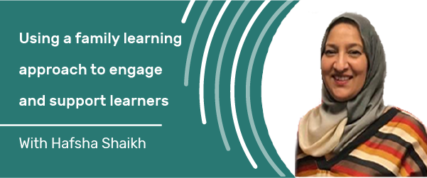 Using a family learning approach to engage and support learners with Hafsha Shaikh