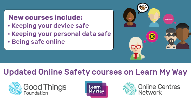 New courses include: keeping your device safe, keeping your personal data safe, being safe online. Updated online safety courses on Learn My Way. Good Things Foundation, Online Centres Network.