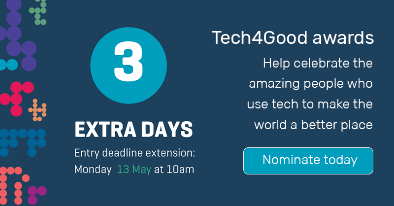 Tech4Good awards. Help celebrate the amazing people who use tech to make the world a better place. Nominate today. 3 extra days to nominate. Monday 13 May at 10am.