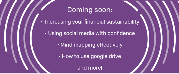 Coming soon: Increasing your financial sustainability, using social media with confidence, mind mapping effectively, how to use google drive and more!