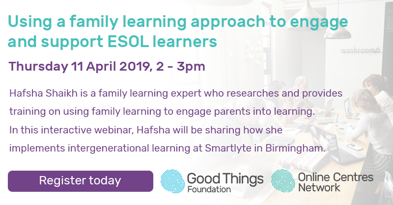 using a family learning approach to engage and support ESOL learners. Thursday 11 April, 2 - 3pm. Hafsha Shaikh is a family learning expert who research and provides training on using family engage parents into learning. In this interactive webinar, Hafsha will be sharing how she implements intergenerational learning at Smartlyte in Birmingham. Register today.