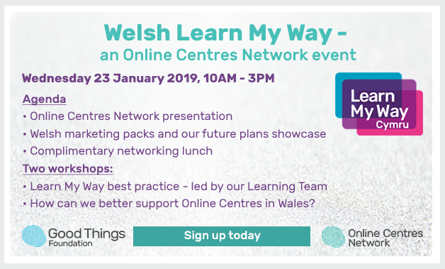 Welsh Learn My Way - an Online centres network event. Wednesday 23 January 2019, 10am - 3pm. Agenda: online centres network presentation, welsh marketing packs and our future plans showcase, complimentary networking lunch. Two workshops: learn my way best practice - led by our learning Team. How can we better support Online Centres in Wales? Sign up today.
