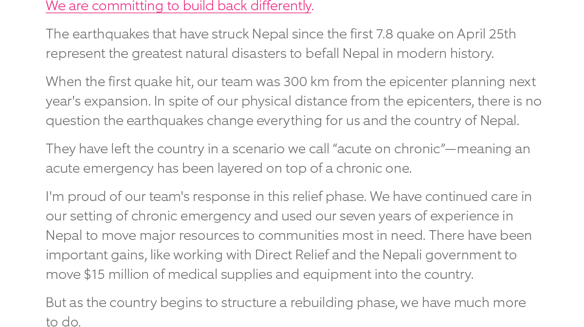 "We are committing to build back differently. The earthquakes that have struck Nepal since the first 7.8 quake on April 25th represent the greatest natural disasters to befall Nepal in modern history.  When the first quake hit, our team was 300 km from the epicenter planning next year's expansion. In spite of our physical distance from the epicenters, there is no question the earthquakes change everything for us and the country of Nepal. They have left the country in a scenario we call ""acute on chronic"" -- meaning an acute emergency has been layered on top of a chronic one.  I'm proud of our team's response in this relief phase. We have continued care in our setting of chronic emergency and used our seven years of experience in Nepal to move major resources to communities most in need. There have been important gains, like working with Direct Relief and the Nepali government to move $15 million of medical supplies and equipment into the country.  But as the country begins to structure a rebuilding phase, we have much more to do."