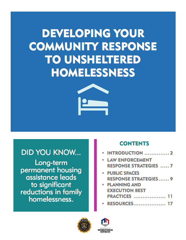 DEVELOPING YOUR COMMUNITY RESPONSE TO UNSHELTERED HOMELESSNESS. DID YOU KNOW... Long-term permanent housing assistance leads to significant reductions in family homelessness. CONTENTS DEVELOPING YOUR COMMUNITY RESPONSE TO UNSHELTERED HOMELESSNESS • INTRODUCTION .............. 2 • LAW ENFORCEMENT RESPONSE STRATEGIES ..... 7 • PUBLIC SPACES RESPONSE STRATEGIES...... 9 • PLANNING AND EXECUTION BEST PRACTICES .................. 11 • RESOURCES.................. 17. Logos for the Department of Public Safety and the Department of Workforce Services.