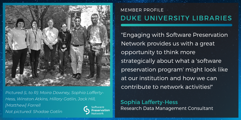 "Member Profile: Duke University. ""Engaging with Software Preservation Network provides us with a great opportunity to think more strategically about what a 'software preservation program' might look like at our institution and how we can contribute to network activities!"" Quote by Sophia Lafferty-Hess, Research Data Management Consultant. Group photo outside under a tree of Moira Downey, Sophia Lafferty-Hess, Winston Atkins, Hilary Gatlin, Jack Hill, [Matthew] Farrell. Not pictured: Shadae Gatlin"