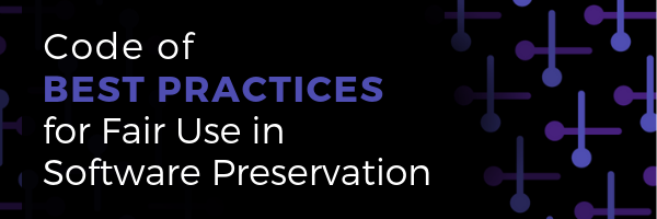 Code of Best Practices for Fair Use in Software Preservation