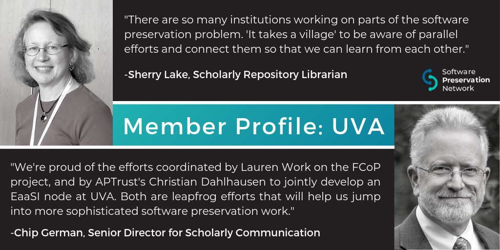 "Member Profile: University of Virginia Library. ""There are so many institutions working on parts of the software preservation problem. 'It takes a village' to be aware of parallel efforts and connect them so that we can learn from each other."" Quote by Sherry Lake, Scholarly Repository Librarian. ""We're proud of the efforts coordinated by Lauren Work on the FCoP project, and by APTrust's Christian Dahlhausen to jointly develop an EaaSI node at UVA. Both are leapfrog efforts that will help us jump into more sophisticated software preservation work."" Quote by Chip German, Senior Director for Scholarly Communication"