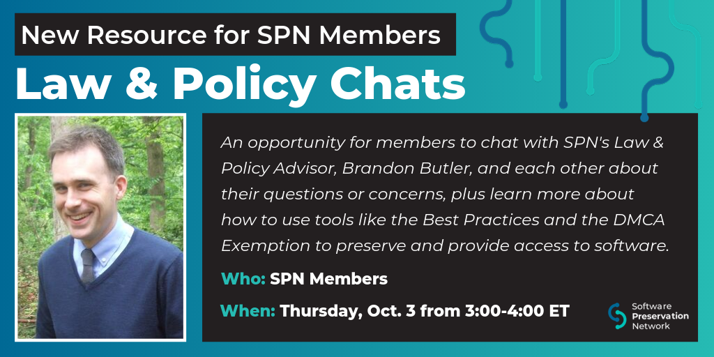 New Resource for SPN Members: Law & Policy Chats. An opportunity for members to chat with SPN's Law & Policy Advisor, Brandon Butler, and each other about their questions or concerns, plus learn more about how to use tools like the Best Practices and DMCA Exemption to preserve and provide access to software. Who is this for: SPN Members. When: Thursday, October 3, 2019 from 3:00-4:00 pm ET