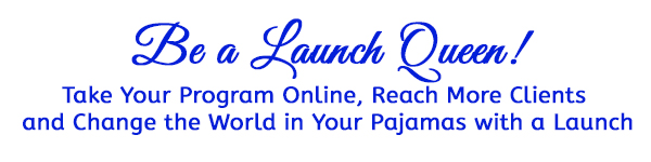 Be a Launch Queen - Take Your Program Online, Reach More Clients and Change the World in your Pajamas with a Launch
