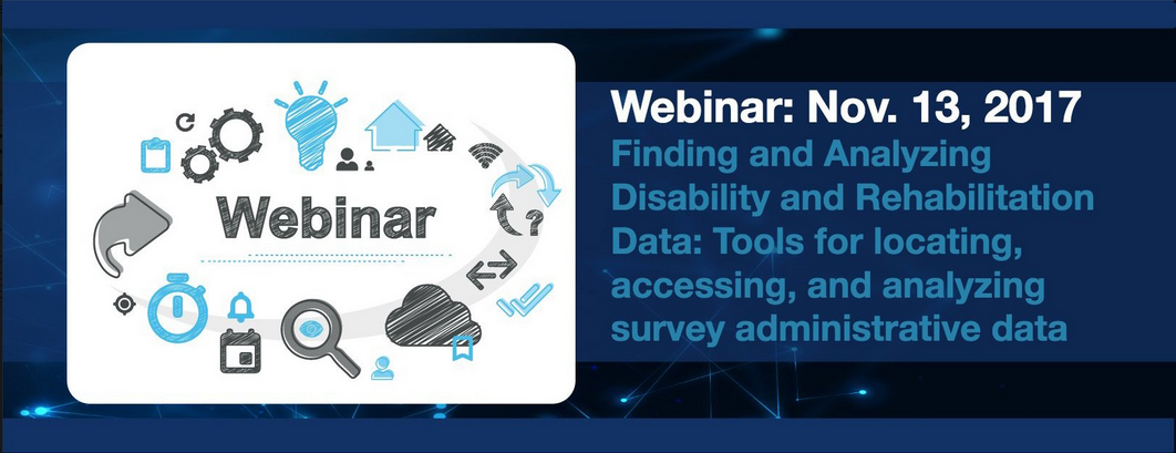 """Graphic with text, """"Webinar: Nov. 13, 2017, Finding and Analyzing Disability and Rehabilitation Data: Tools for locating, accessing and analyzing survey administrative data"""